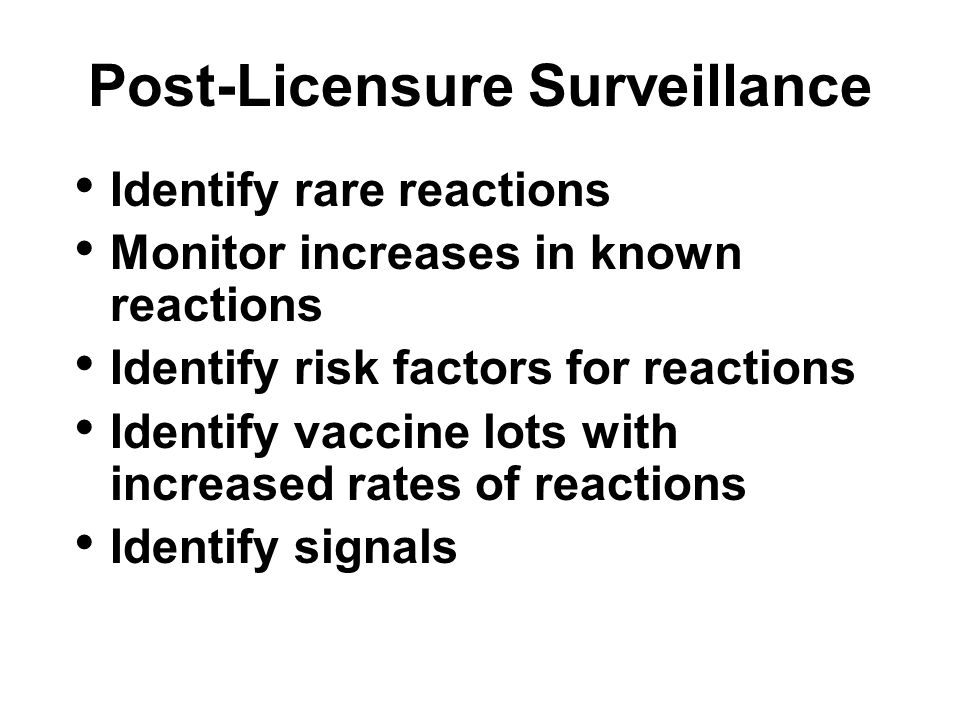 Post-Licensure Surveillance Identify rare reactions Monitor increases in known reactions Identify risk factors for reactions Identify vaccine lots with increased rates of reactions Identify signals