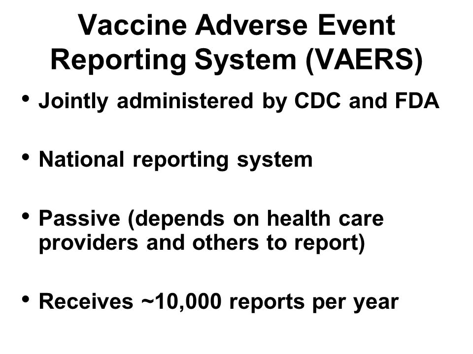 Vaccine Adverse Event Reporting System (VAERS) Jointly administered by CDC and FDA National reporting system Passive (depends on health care providers and others to report) Receives ~10,000 reports per year