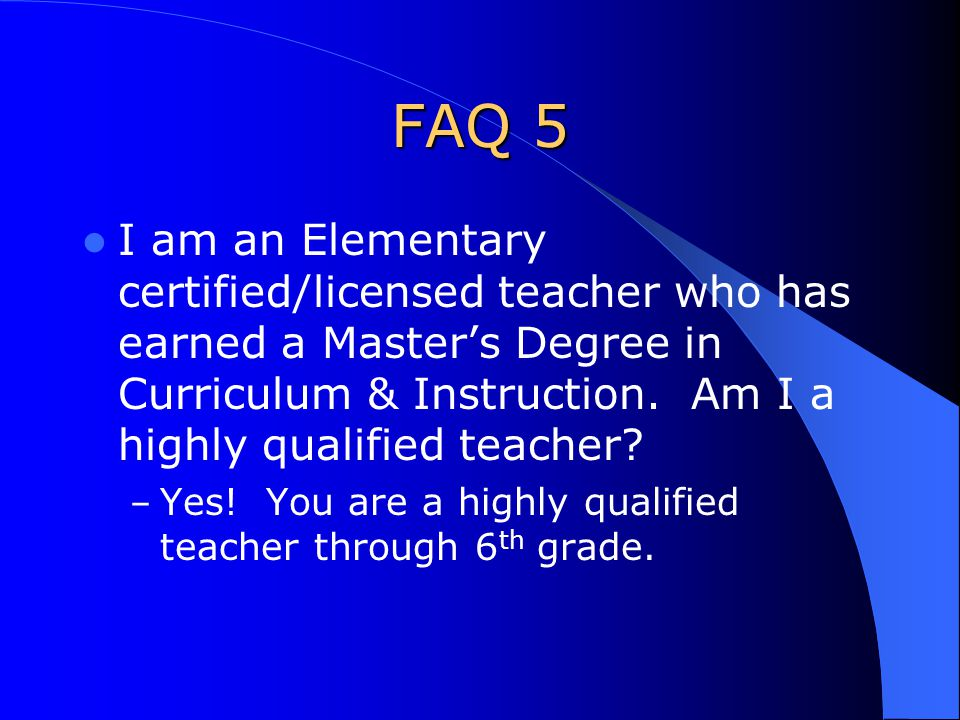 FAQ 5 I am an Elementary certified/licensed teacher who has earned a Master's Degree in Curriculum & Instruction.