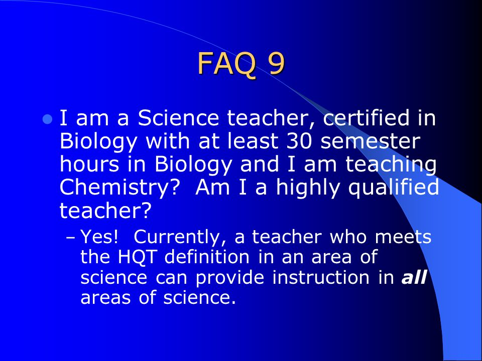FAQ 9 I am a Science teacher, certified in Biology with at least 30 semester hours in Biology and I am teaching Chemistry.