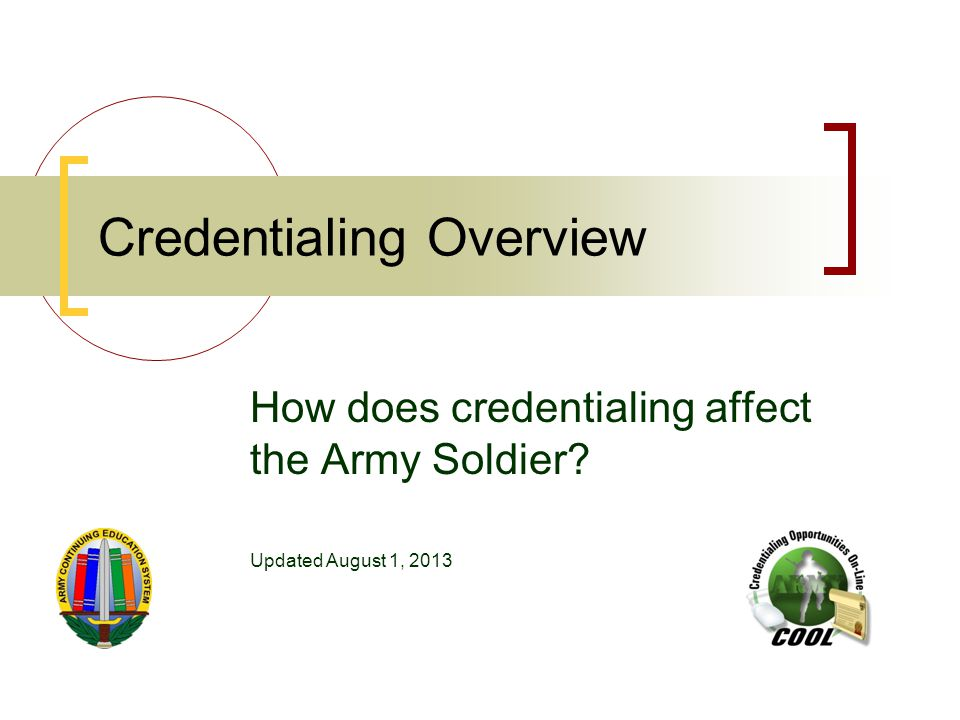 Credentialing Overview How does credentialing affect the Army Soldier Updated August 1, 2013