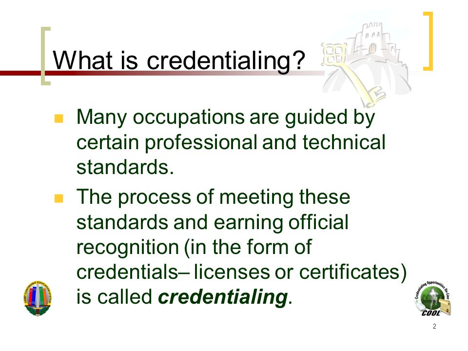 2 What is credentialing? Many occupations are guided by certain professional and technical standards. The process of meeting these standards and earni