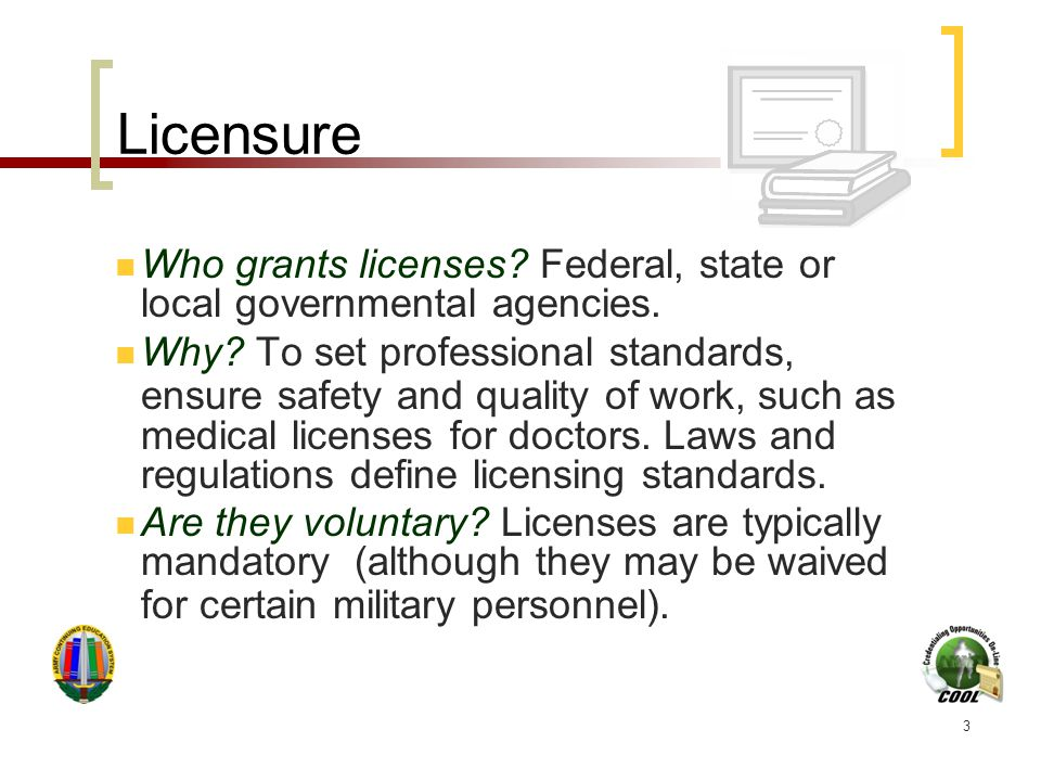 3 Licensure Who grants licenses? Federal, state or local governmental agencies. Why? To set professional standards, ensure safety and quality of work,