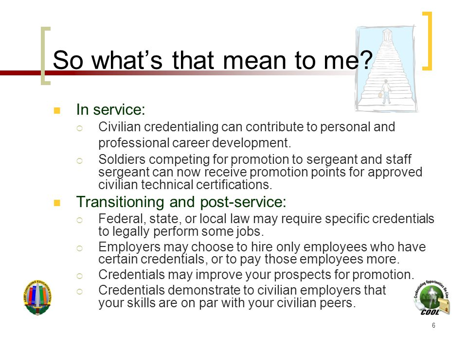 6 So what's that mean to me? In service:  Civilian credentialing can contribute to personal and professional career development.  Soldiers competing