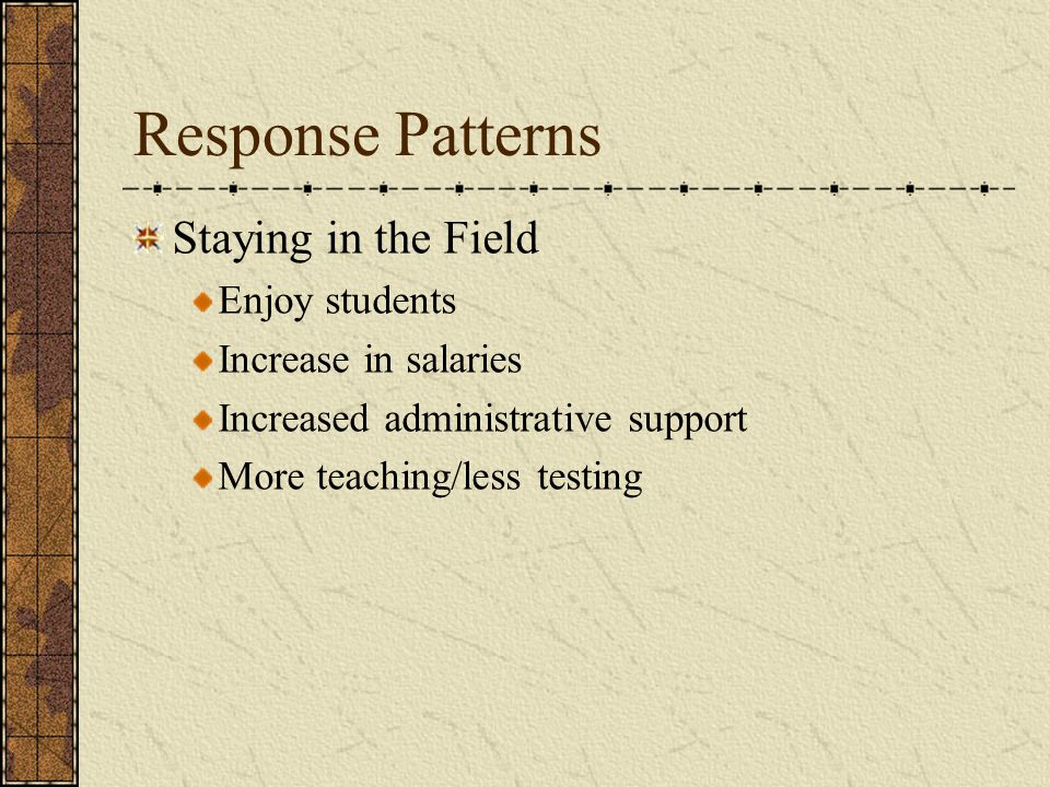 Response Patterns Leaving the Field Focus on testing Lack of administrative support Lack of pay Paperwork/workload