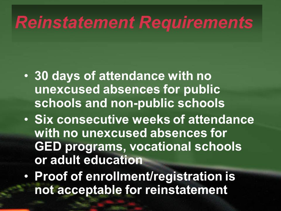 Reinstatement Requirements 30 days of attendance with no unexcused absences for public schools and non-public schools Six consecutive weeks of attenda