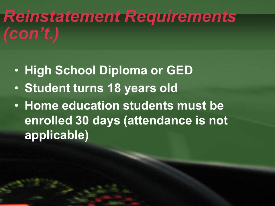 Reinstatement Requirements (con't.) High School Diploma or GED Student turns 18 years old Home education students must be enrolled 30 days (attendance