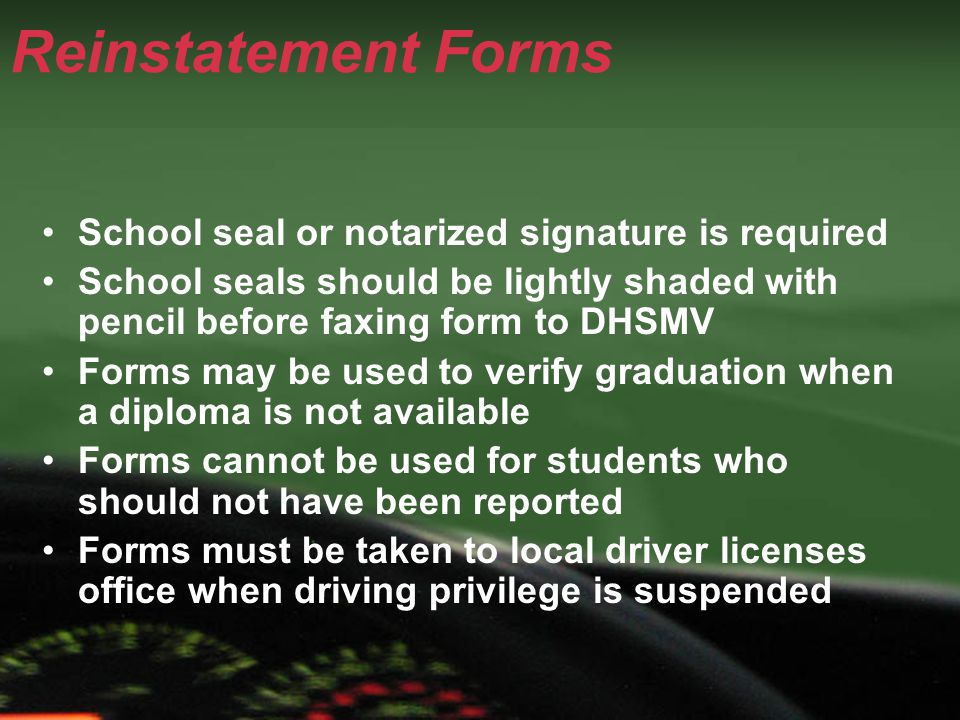 Reinstatement Forms School seal or notarized signature is required School seals should be lightly shaded with pencil before faxing form to DHSMV Forms may be used to verify graduation when a diploma is not available Forms cannot be used for students who should not have been reported Forms must be taken to local driver licenses office when driving privilege is suspended