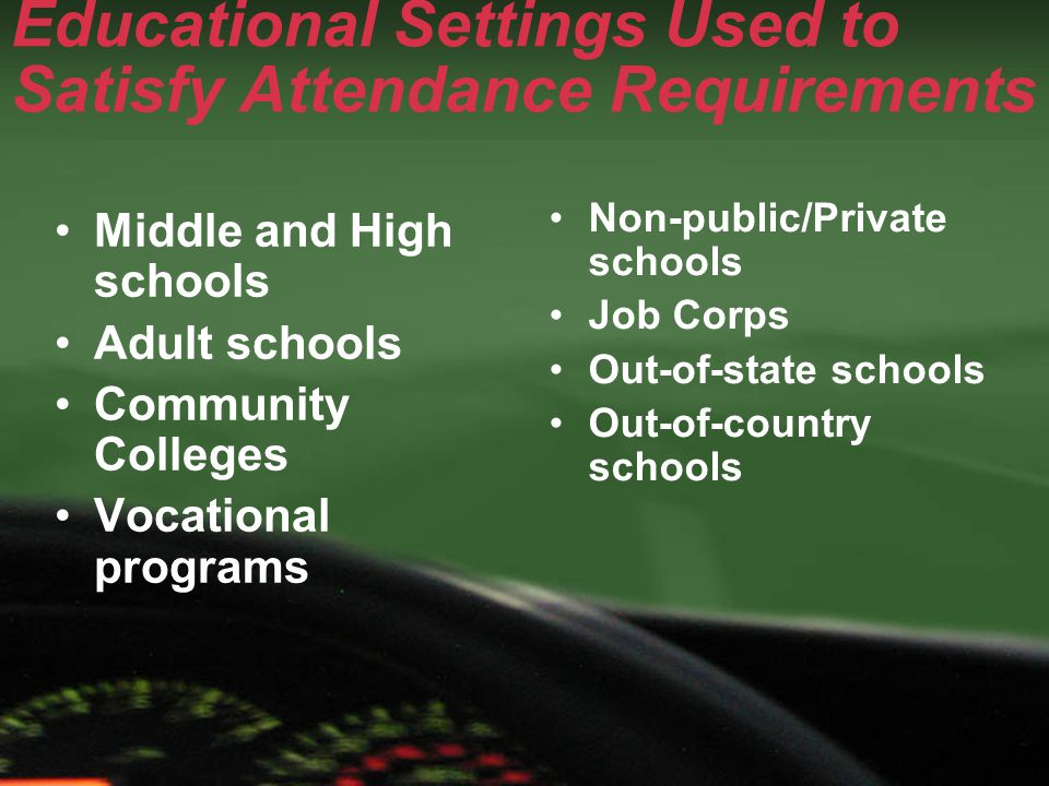 Educational Settings Used to Satisfy Attendance Requirements Middle and High schools Adult schools Community Colleges Vocational programs Non-public/P
