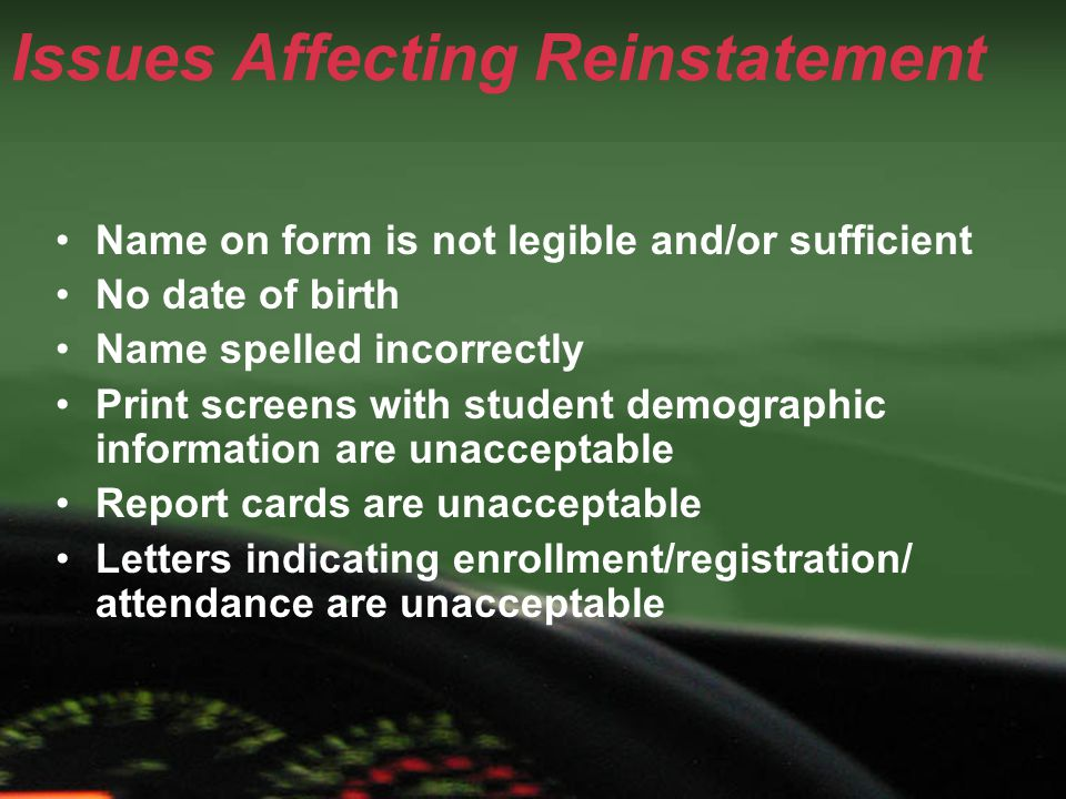 Issues Affecting Reinstatement Name on form is not legible and/or sufficient No date of birth Name spelled incorrectly Print screens with student demographic information are unacceptable Report cards are unacceptable Letters indicating enrollment/registration/ attendance are unacceptable