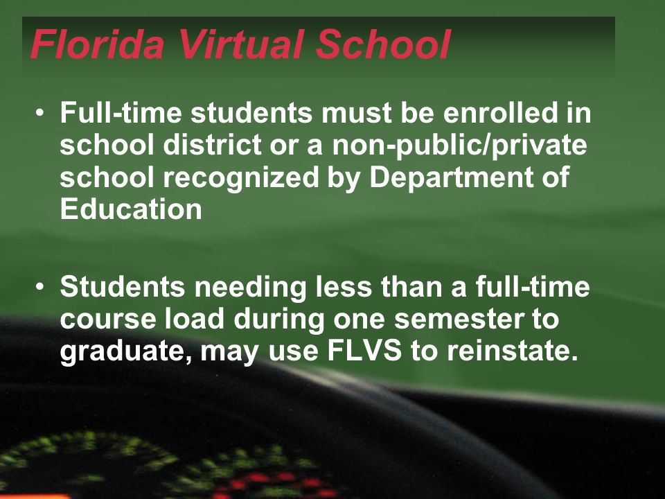 Florida Virtual School Full-time students must be enrolled in school district or a non-public/private school recognized by Department of Education Students needing less than a full-time course load during one semester to graduate, may use FLVS to reinstate.
