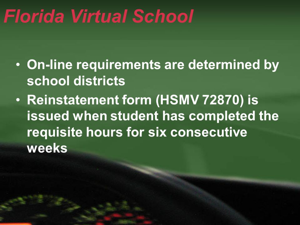 Florida Virtual School On-line requirements are determined by school districts Reinstatement form (HSMV 72870) is issued when student has completed th