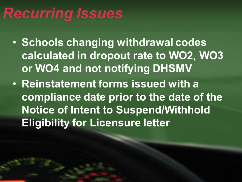 Recurring Issues Schools changing withdrawal codes calculated in dropout rate to WO2, WO3 or WO4 and not notifying DHSMV Reinstatement forms issued with a compliance date prior to the date of the Notice of Intent to Suspend/Withhold Eligibility for Licensure letter