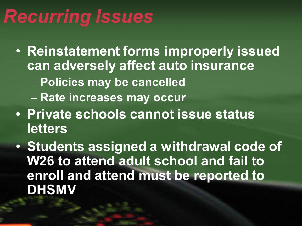 Recurring Issues Reinstatement forms improperly issued can adversely affect auto insurance –Policies may be cancelled –Rate increases may occur Private schools cannot issue status letters Students assigned a withdrawal code of W26 to attend adult school and fail to enroll and attend must be reported to DHSMV