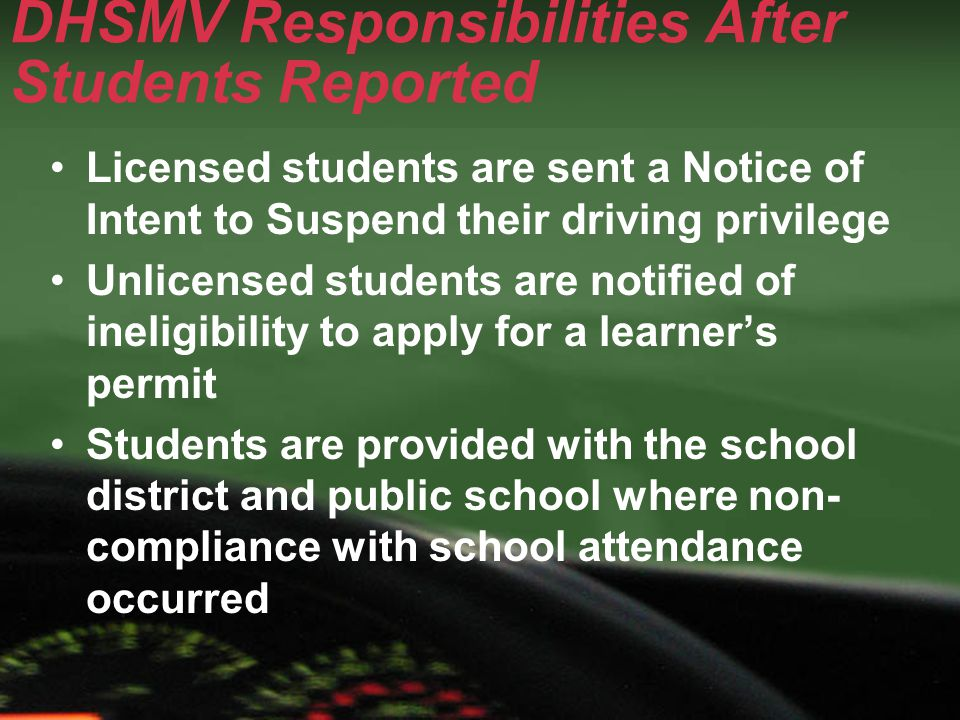 DHSMV Responsibilities after Students Reported (con't.) Licensed students are mailed an Order of Suspension 20 days from date of Notice of Intent to Suspend letter Reinstate driving privilege for licensed students with a current reinstatement form, diploma or status letter Allow unlicensed students to apply for a learner's permit with a current reinstatement form, diploma or status letter