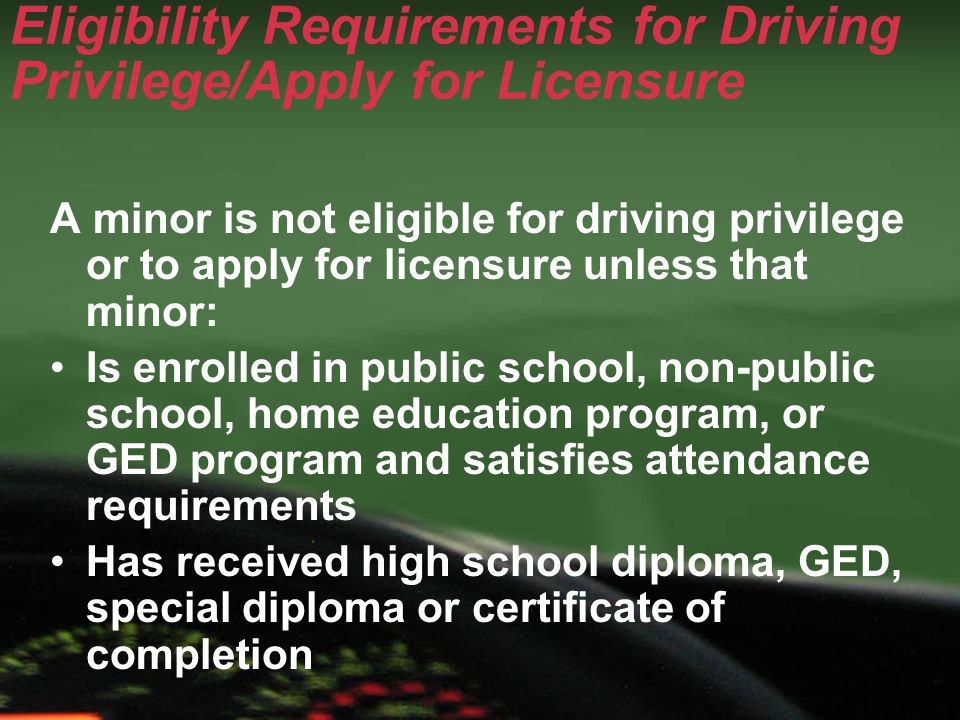 Eligibility Requirements for Driving Privilege/Apply for Licensure A minor is not eligible for driving privilege or to apply for licensure unless that