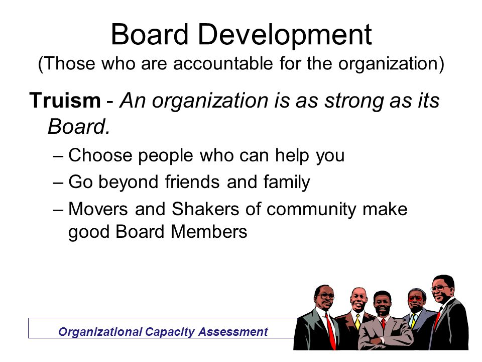 Board Development (Those who are accountable for the organization) Truism - An organization is as strong as its Board.