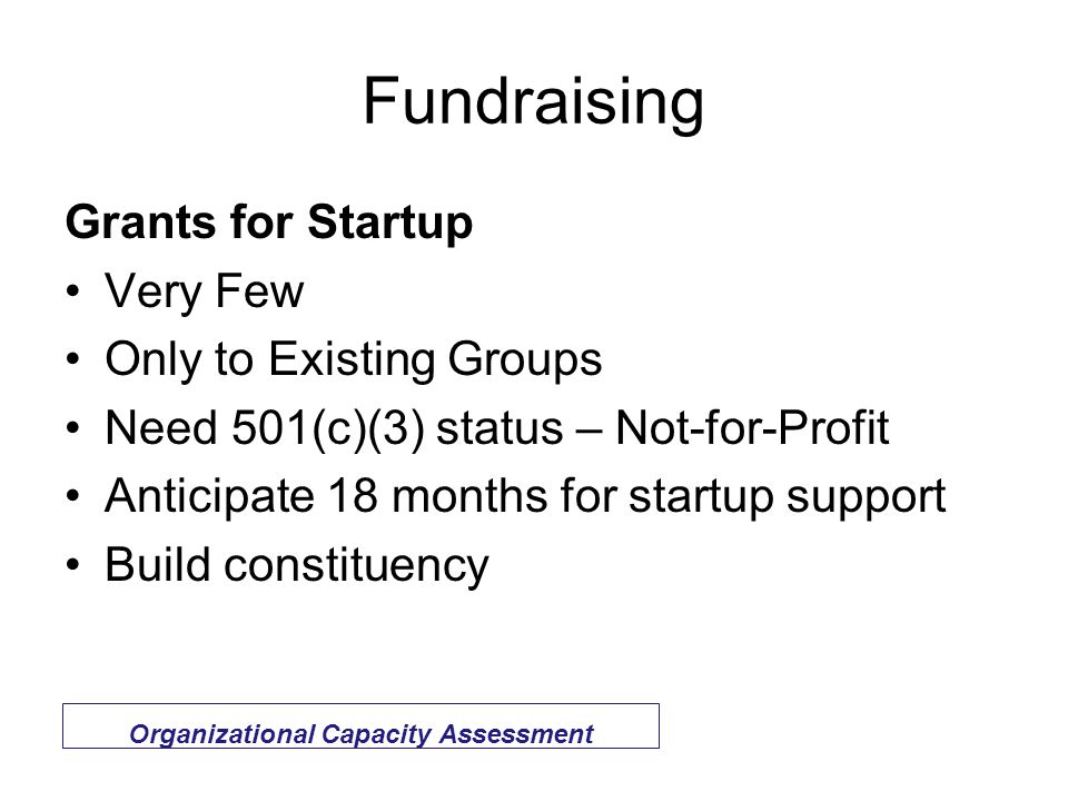 Fundraising Grants for Startup Very Few Only to Existing Groups Need 501(c)(3) status – Not-for-Profit Anticipate 18 months for startup support Build constituency Organizational Capacity Assessment