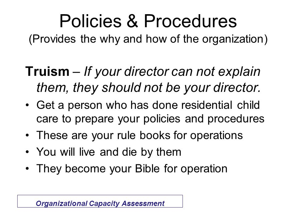 Policies & Procedures (Provides the why and how of the organization) Truism – If your director can not explain them, they should not be your director.