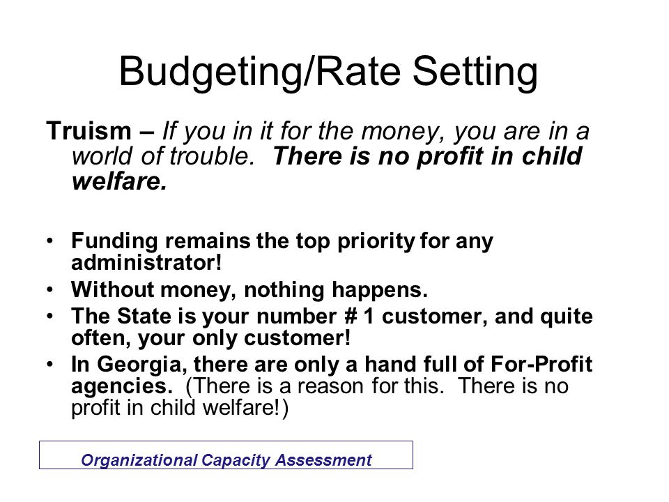 Budgeting/Rate Setting Organizational Capacity Assessment Truism – If you in it for the money, you are in a world of trouble.