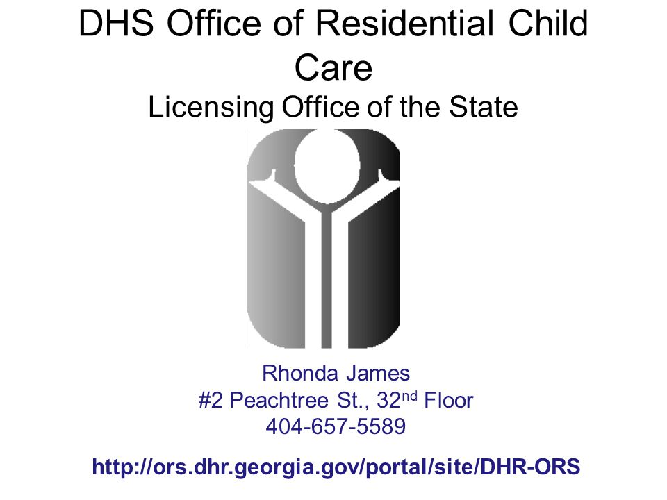 DHS Office of Residential Child Care Licensing Office of the State Rhonda James #2 Peachtree St., 32 nd Floor 404-657-5589 http://ors.dhr.georgia.gov/portal/site/DHR-ORS