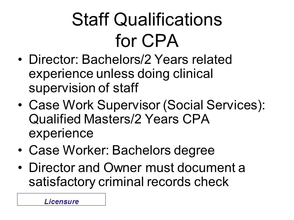 Staff Qualifications for CPA Director: Bachelors/2 Years related experience unless doing clinical supervision of staff Case Work Supervisor (Social Services): Qualified Masters/2 Years CPA experience Case Worker: Bachelors degree Director and Owner must document a satisfactory criminal records check Licensure
