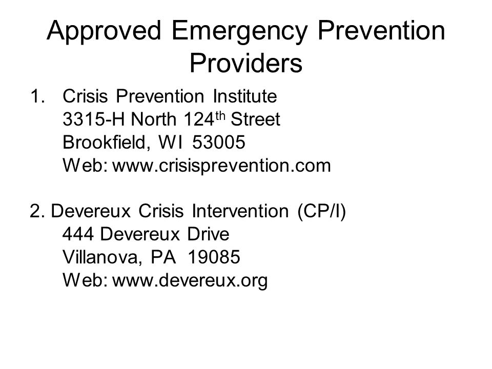 Approved Emergency Prevention Providers 1.Crisis Prevention Institute 3315-H North 124 th Street Brookfield, WI 53005 Web: www.crisisprevention.com 2.