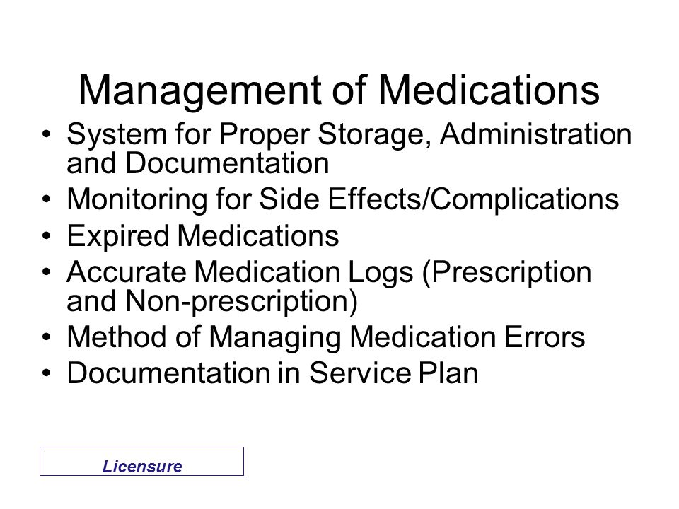 Management of Medications System for Proper Storage, Administration and Documentation Monitoring for Side Effects/Complications Expired Medications Accurate Medication Logs (Prescription and Non-prescription) Method of Managing Medication Errors Documentation in Service Plan Licensure