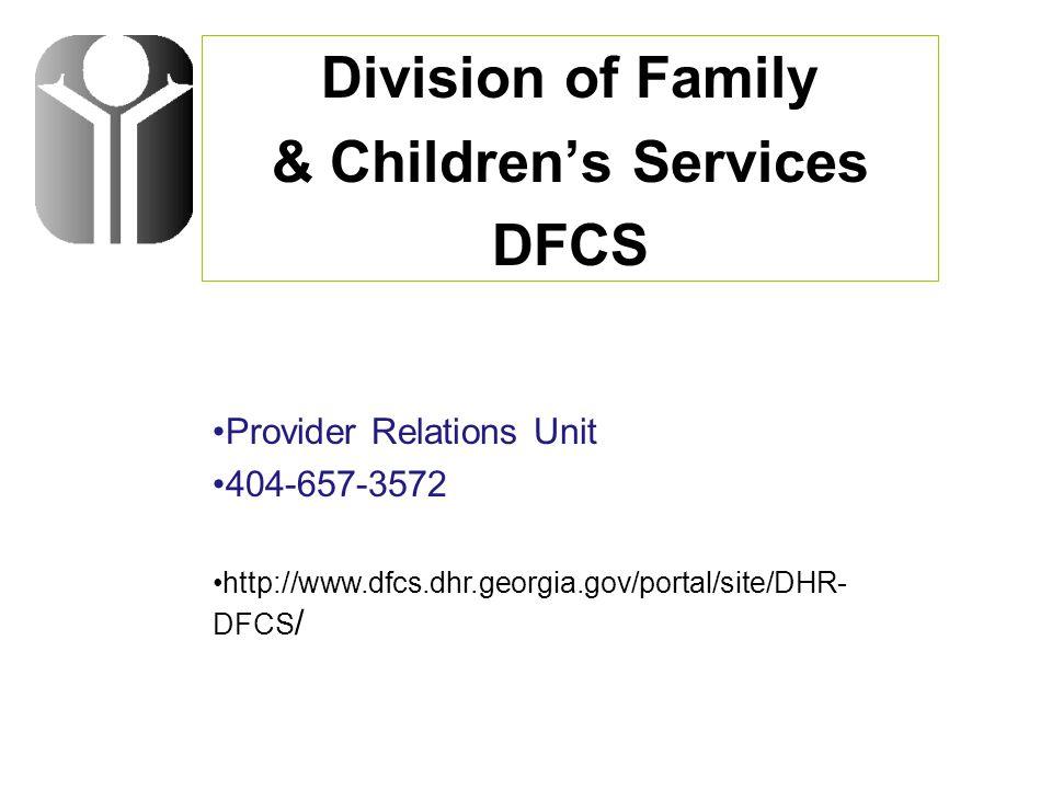 Division of Family & Children's Services DFCS Provider Relations Unit 404-657-3572 http://www.dfcs.dhr.georgia.gov/portal/site/DHR- DFCS /