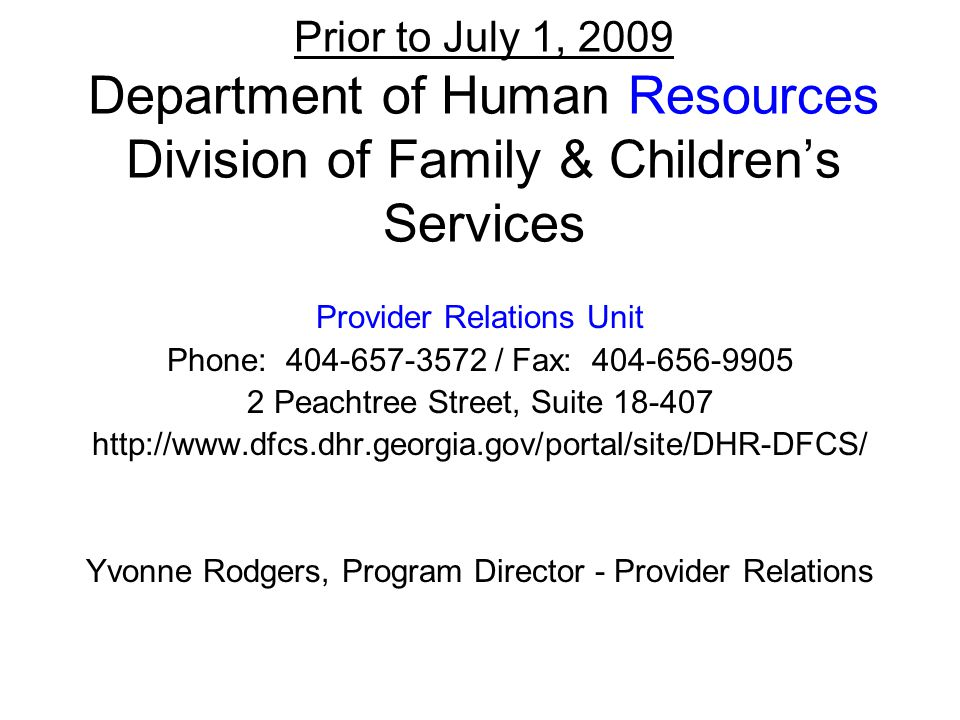 Prior to July 1, 2009 Department of Human Resources Division of Family & Children's Services Provider Relations Unit Phone: 404-657-3572 / Fax: 404-656-9905 2 Peachtree Street, Suite 18-407 http://www.dfcs.dhr.georgia.gov/portal/site/DHR-DFCS/ Yvonne Rodgers, Program Director - Provider Relations