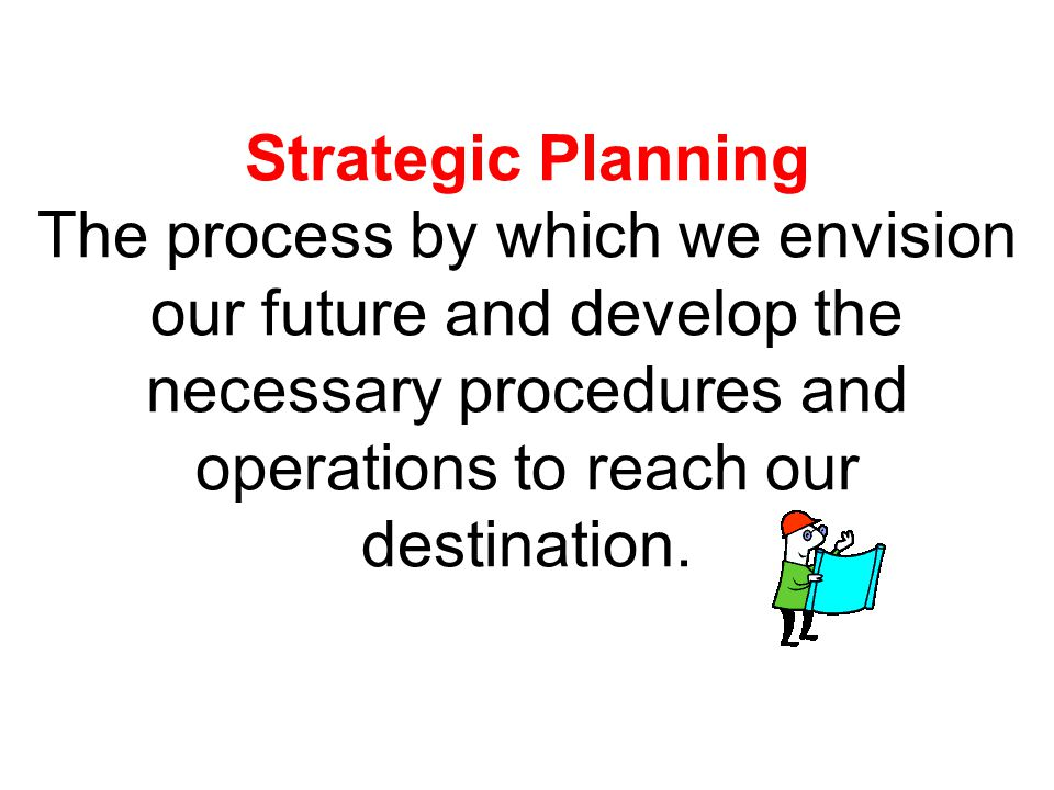 Strategic Planning The process by which we envision our future and develop the necessary procedures and operations to reach our destination.
