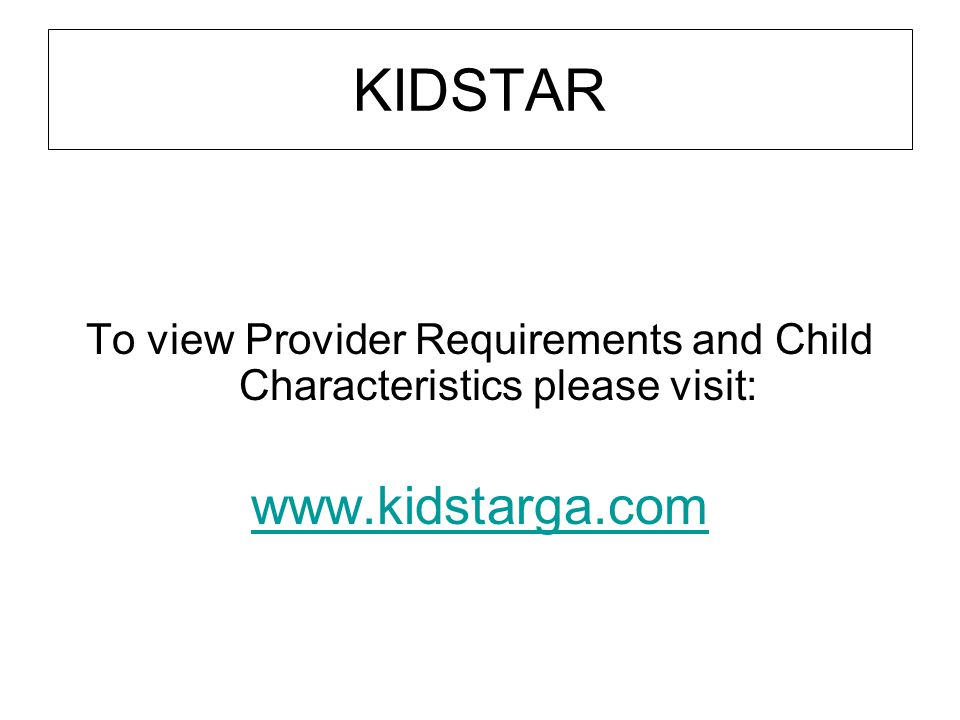 KIDSTAR To view Provider Requirements and Child Characteristics please visit: www.kidstarga.com