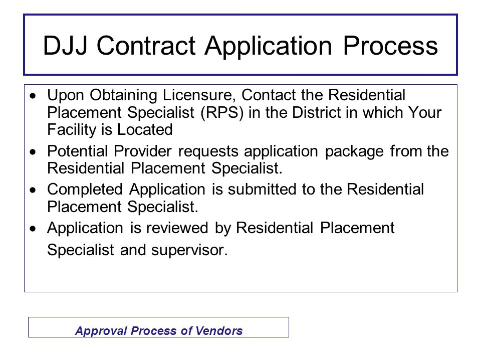  Upon Obtaining Licensure, Contact the Residential Placement Specialist (RPS) in the District in which Your Facility is Located  Potential Provider requests application package from the Residential Placement Specialist.