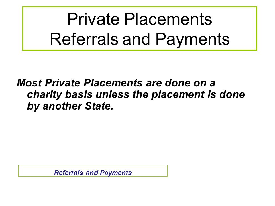 Private Placements Referrals and Payments Most Private Placements are done on a charity basis unless the placement is done by another State.