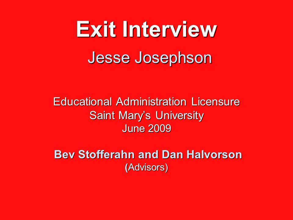 Exit Interview Jesse Josephson Educational Administration Licensure Saint Mary's University June 2009 Bev Stofferahn and Dan Halvorson (Advisors)