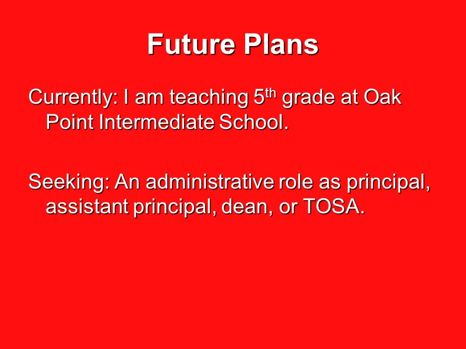 Future Plans Currently: I am teaching 5 th grade at Oak Point Intermediate School. Seeking: An administrative role as principal, assistant principal,