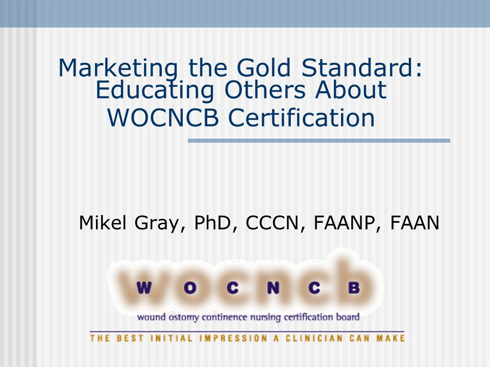 Marketing the Gold Standard: Educating Others About WOCNCB Certification Mikel Gray, PhD, CCCN, FAANP, FAAN