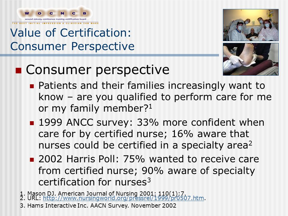 Value of Certification: Consumer Perspective Consumer perspective Patients and their families increasingly want to know – are you qualified to perform care for me or my family member.