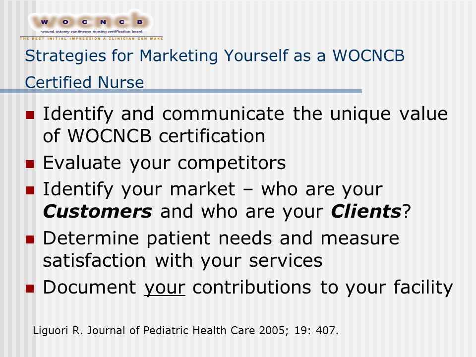 Strategies for Marketing Yourself as a WOCNCB Certified Nurse Identify and communicate the unique value of WOCNCB certification Evaluate your competitors Identify your market – who are your Customers and who are your Clients.