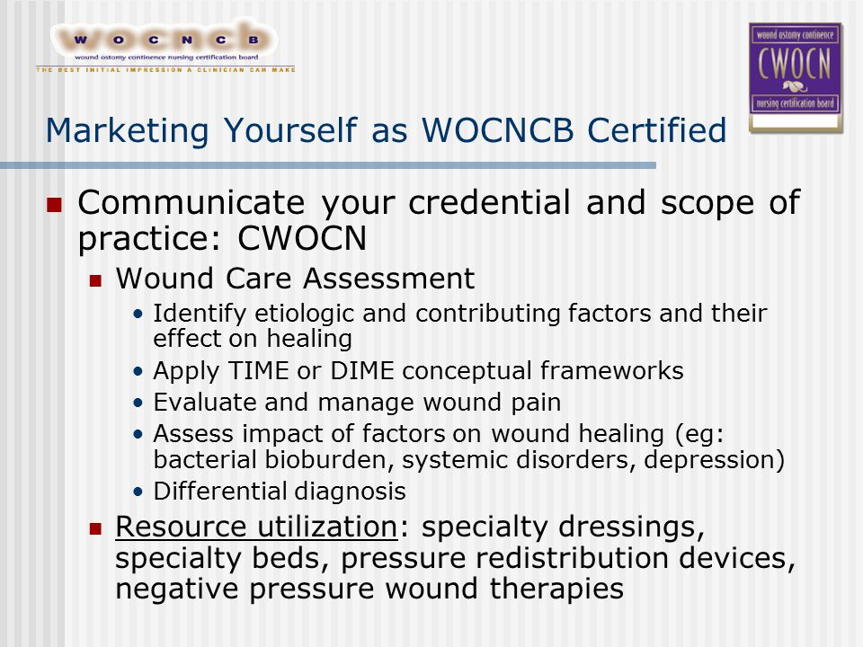 Marketing Yourself as WOCNCB Certified Communicate your credential and scope of practice: CWOCN Wound Care Assessment Identify etiologic and contributing factors and their effect on healing Apply TIME or DIME conceptual frameworks Evaluate and manage wound pain Assess impact of factors on wound healing (eg: bacterial bioburden, systemic disorders, depression) Differential diagnosis Resource utilization: specialty dressings, specialty beds, pressure redistribution devices, negative pressure wound therapies