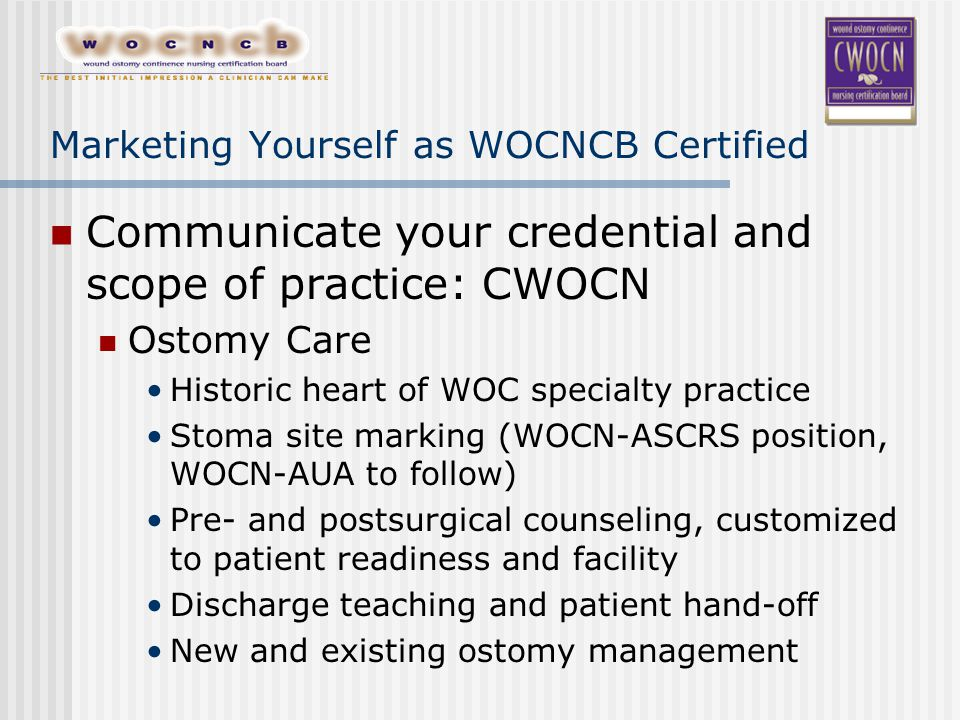 Marketing Yourself as WOCNCB Certified Communicate your credential and scope of practice: CWOCN Ostomy Care Historic heart of WOC specialty practice Stoma site marking (WOCN-ASCRS position, WOCN-AUA to follow) Pre- and postsurgical counseling, customized to patient readiness and facility Discharge teaching and patient hand-off New and existing ostomy management