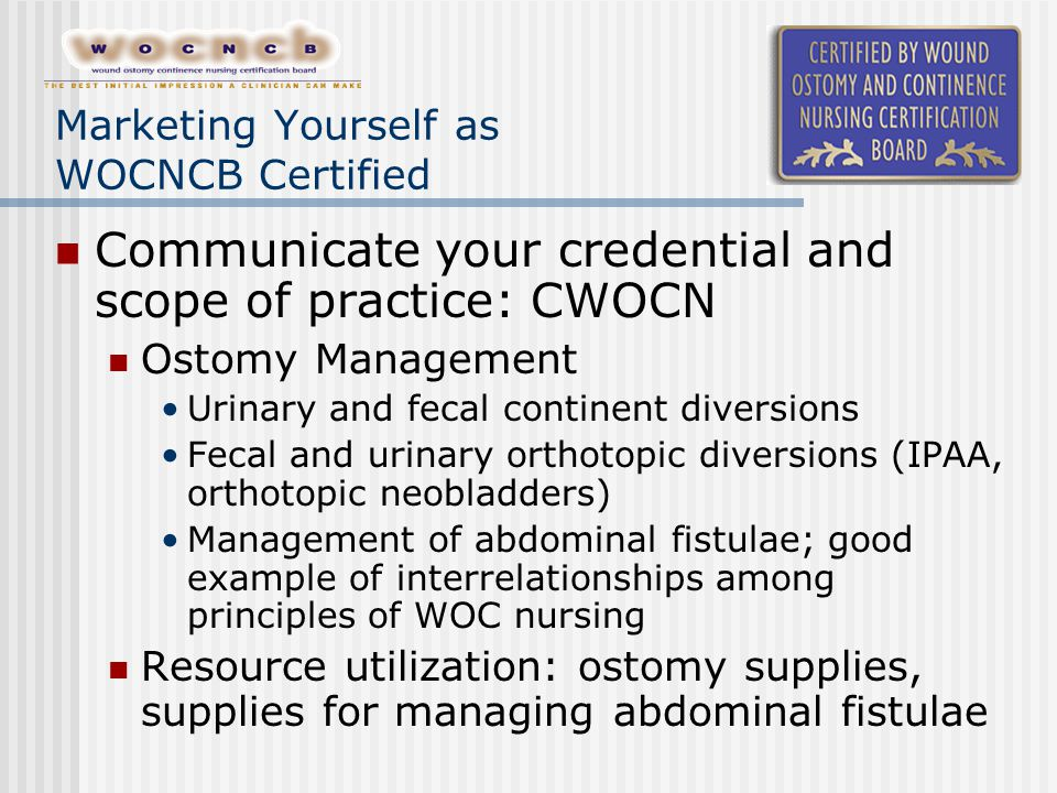 Marketing Yourself as WOCNCB Certified Communicate your credential and scope of practice: CWOCN Ostomy Management Urinary and fecal continent diversio