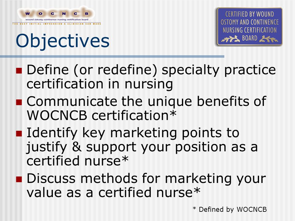 Objectives Define (or redefine) specialty practice certification in nursing Communicate the unique benefits of WOCNCB certification* Identify key mark