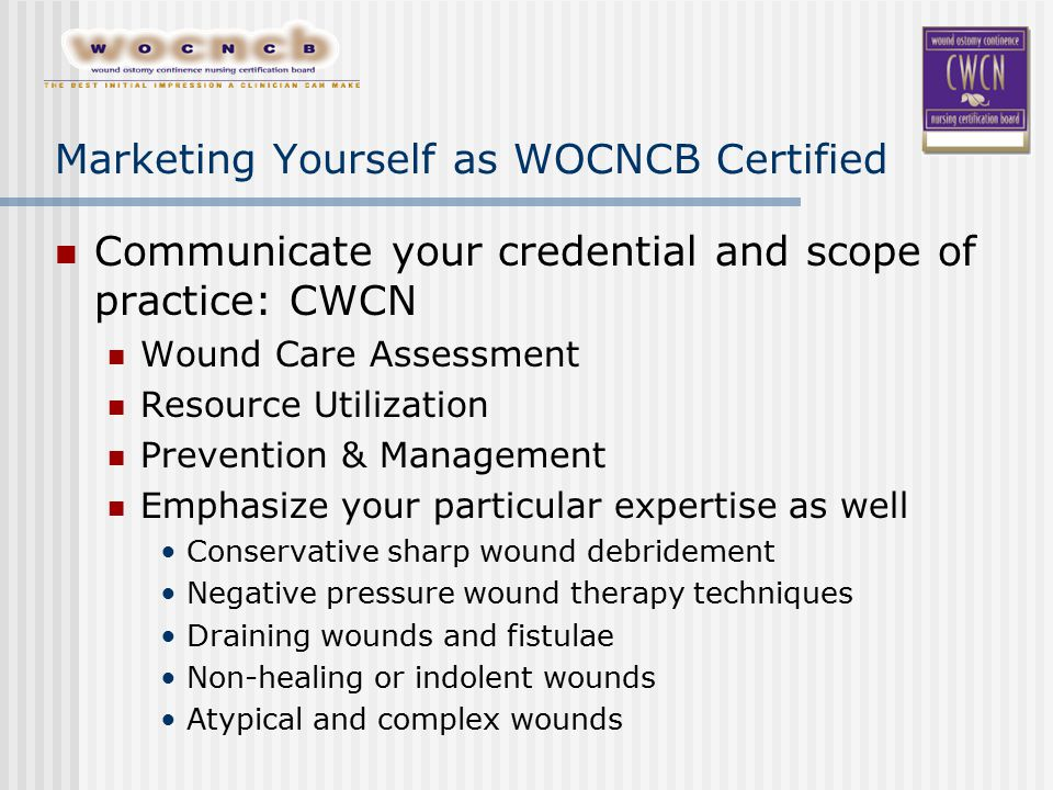 Marketing Yourself as WOCNCB Certified Communicate your credential and scope of practice: CWCN Wound Care Assessment Resource Utilization Prevention & Management Emphasize your particular expertise as well Conservative sharp wound debridement Negative pressure wound therapy techniques Draining wounds and fistulae Non-healing or indolent wounds Atypical and complex wounds