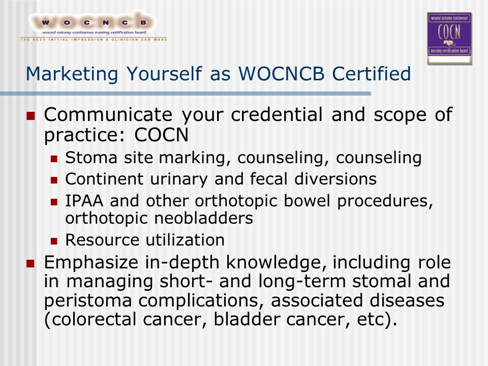 Marketing Yourself as WOCNCB Certified Communicate your credential and scope of practice: COCN Stoma site marking, counseling, counseling Continent urinary and fecal diversions IPAA and other orthotopic bowel procedures, orthotopic neobladders Resource utilization Emphasize in-depth knowledge, including role in managing short- and long-term stomal and peristoma complications, associated diseases (colorectal cancer, bladder cancer, etc).
