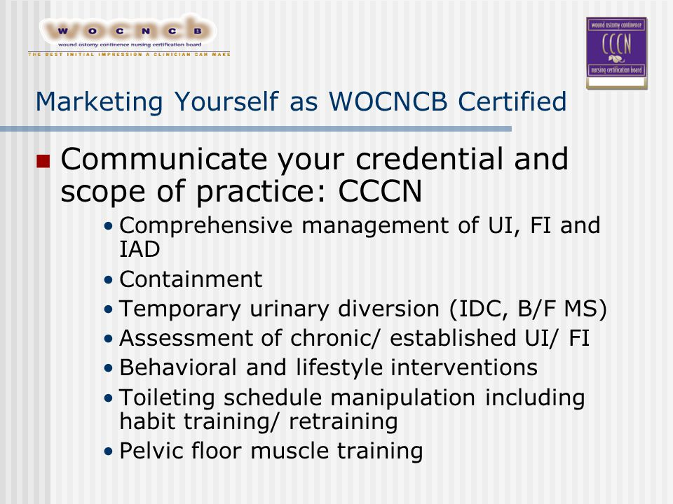 Marketing Yourself as WOCNCB Certified Communicate your credential and scope of practice: CCCN Comprehensive management of UI, FI and IAD Containment Temporary urinary diversion (IDC, B/F MS) Assessment of chronic/ established UI/ FI Behavioral and lifestyle interventions Toileting schedule manipulation including habit training/ retraining Pelvic floor muscle training