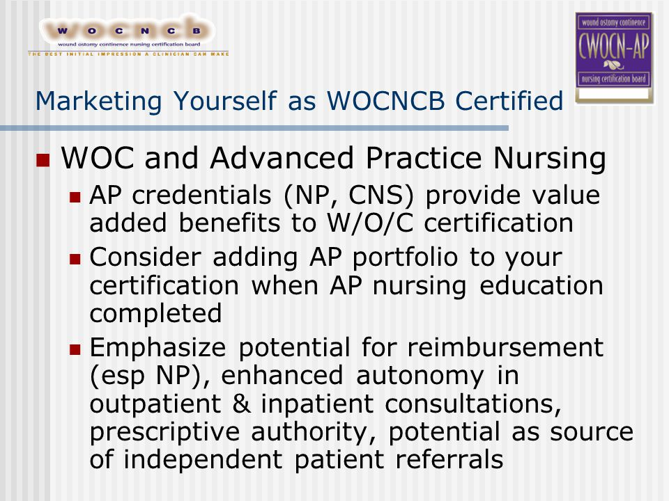 Marketing Yourself as WOCNCB Certified WOC and Advanced Practice Nursing AP credentials (NP, CNS) provide value added benefits to W/O/C certification