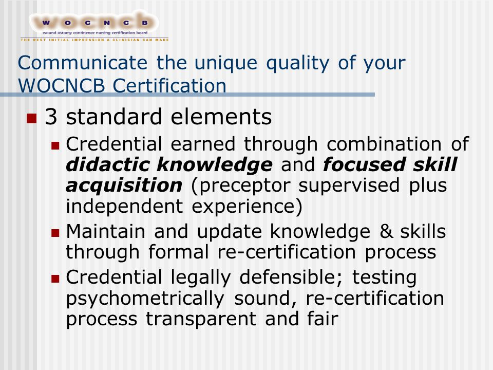 Communicate the unique quality of your WOCNCB Certification 3 standard elements Credential earned through combination of didactic knowledge and focuse
