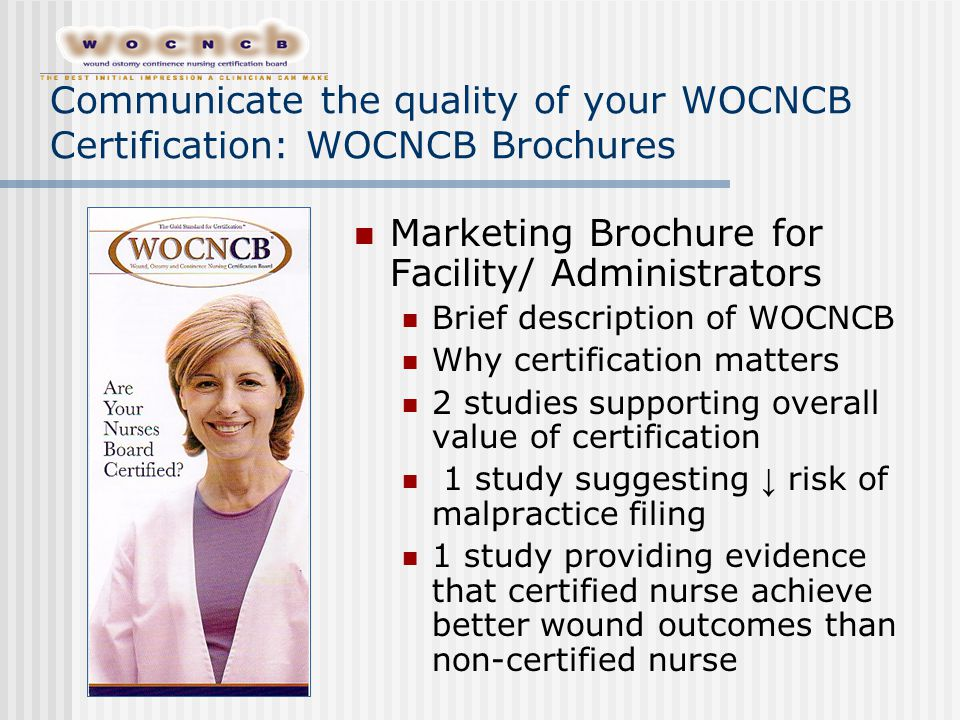 Communicate the quality of your WOCNCB Certification: WOCNCB Brochures Marketing Brochure for Facility/ Administrators Brief description of WOCNCB Why certification matters 2 studies supporting overall value of certification 1 study suggesting ↓ risk of malpractice filing 1 study providing evidence that certified nurse achieve better wound outcomes than non-certified nurse