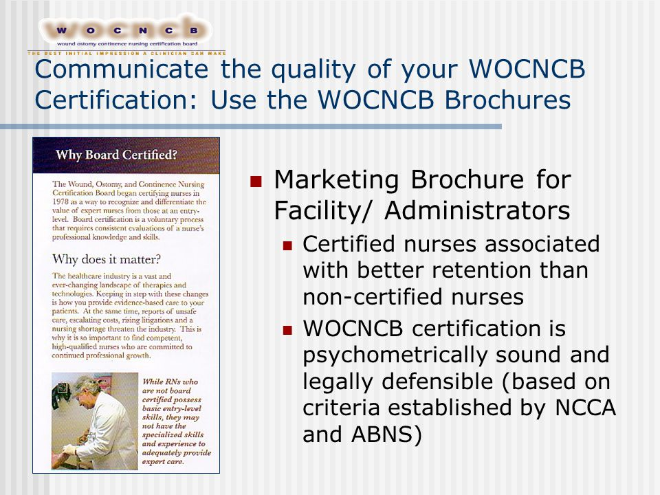 Communicate the quality of your WOCNCB Certification: Use the WOCNCB Brochures Marketing Brochure for Facility/ Administrators Certified nurses associ